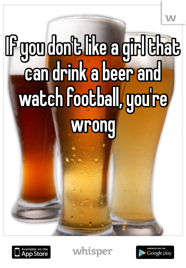 If you don't like a girl that can drink a beer and watch football, you're wrong