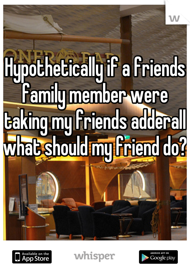 Hypothetically if a friends family member were taking my friends adderall what should my friend do?
