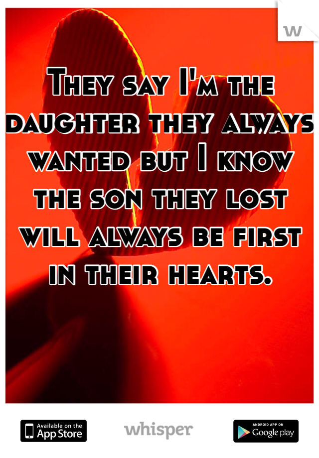 They say I'm the daughter they always wanted but I know the son they lost will always be first in their hearts.
