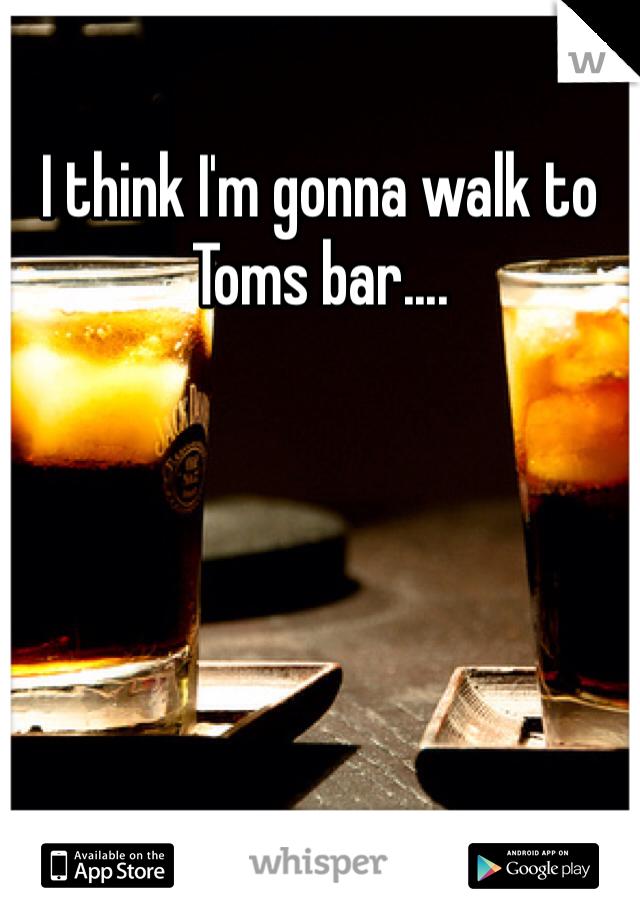 I think I'm gonna walk to Toms bar....