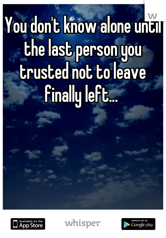 You don't know alone until the last person you trusted not to leave finally left...
