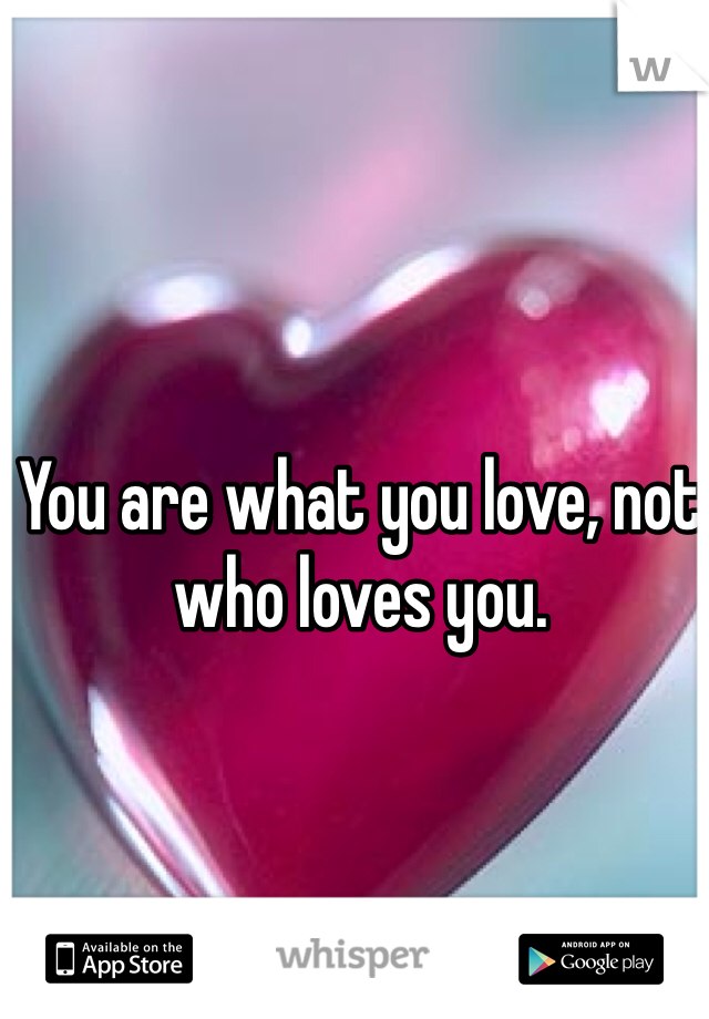 You are what you love, not who loves you.