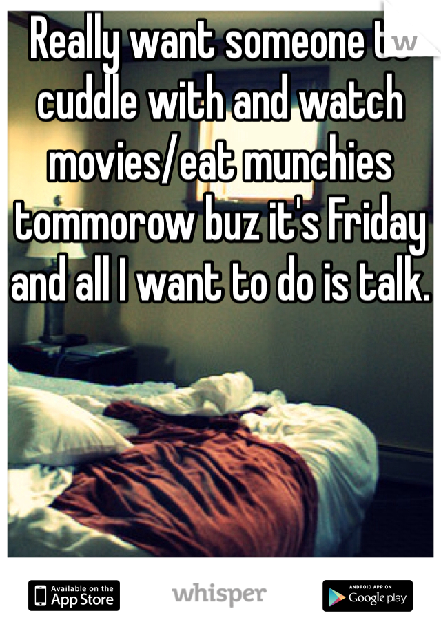 Really want someone to cuddle with and watch movies/eat munchies tommorow buz it's Friday and all I want to do is talk.