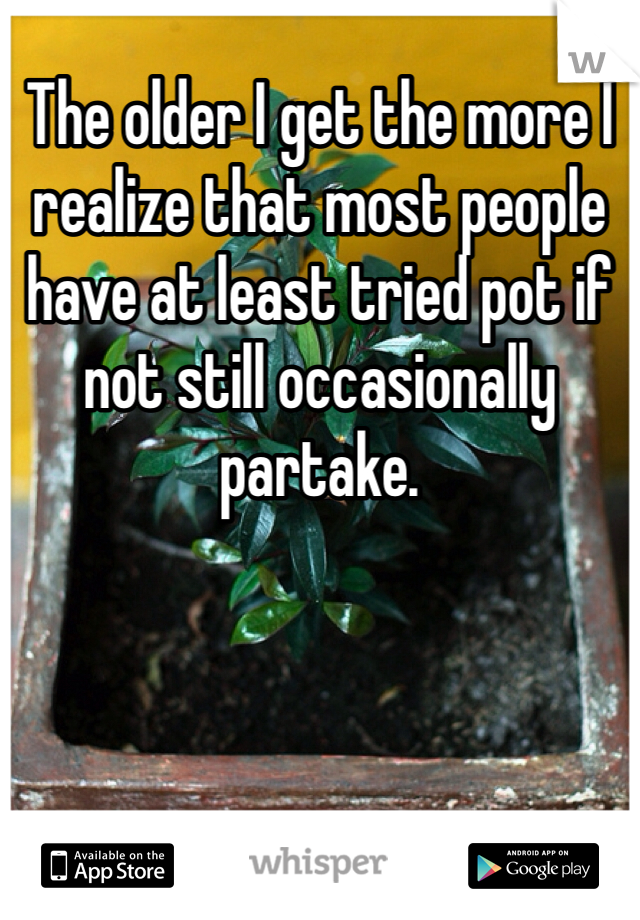 The older I get the more I realize that most people have at least tried pot if not still occasionally partake.