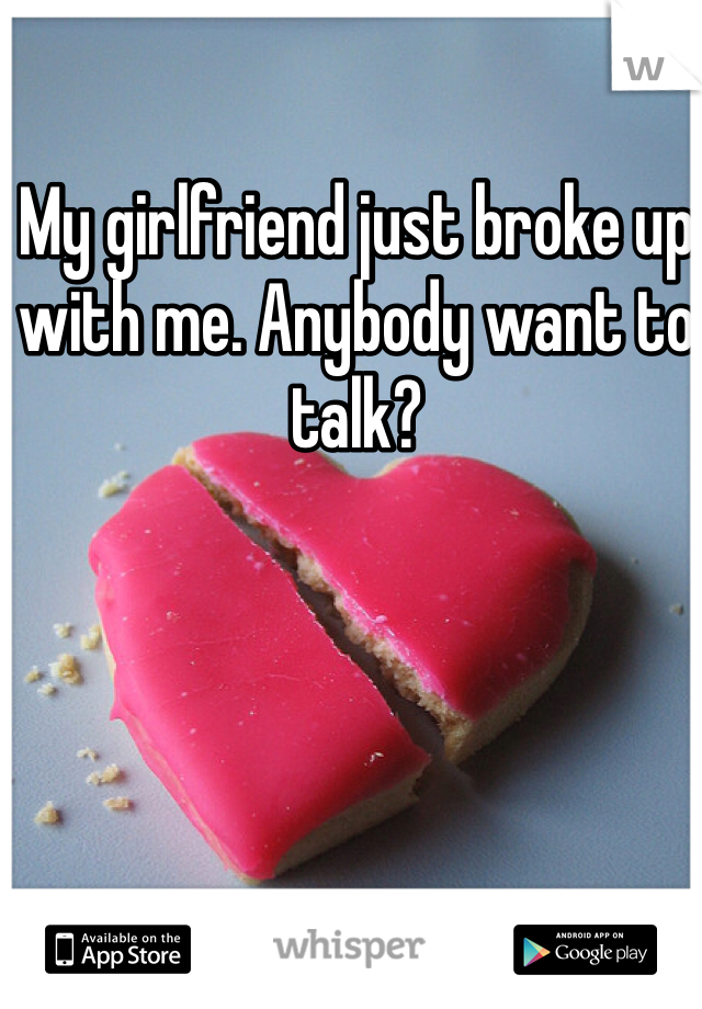 My girlfriend just broke up with me. Anybody want to talk?