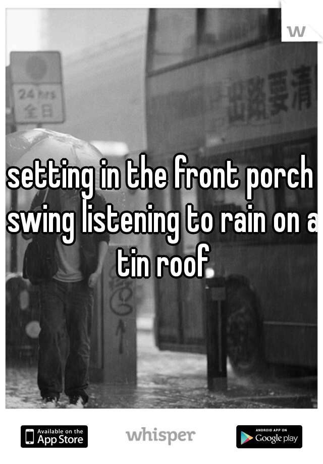 setting in the front porch swing listening to rain on a tin roof