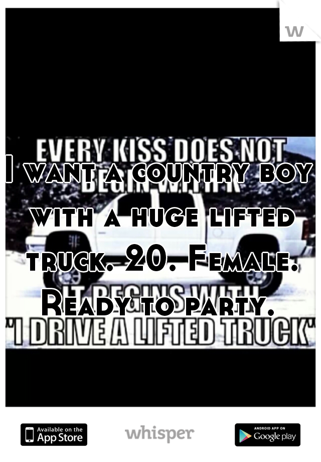 I want a country boy with a huge lifted truck. 20. Female. Ready to party.