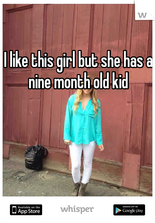 I like this girl but she has a nine month old kid