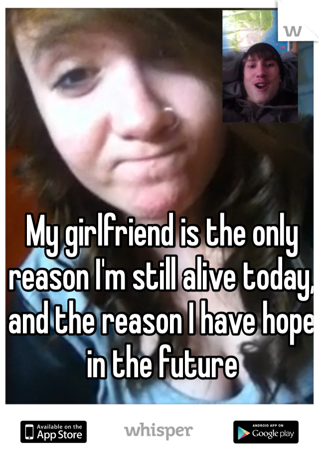 My girlfriend is the only reason I'm still alive today, and the reason I have hope in the future