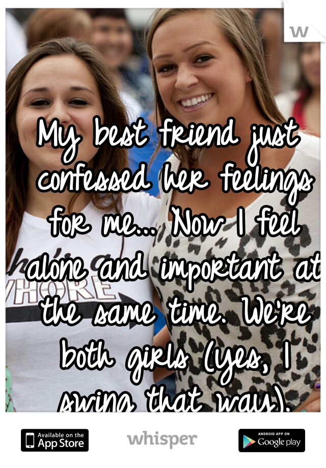 My best friend just confessed her feelings for me... Now I feel alone and important at the same time. We're both girls (yes, I swing that way).