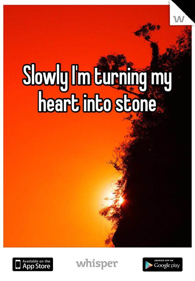 Slowly I'm turning my heart into stone