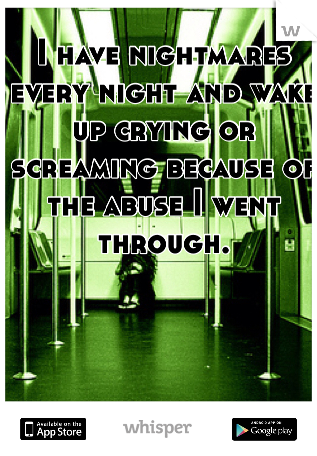 I have nightmares every night and wake up crying or screaming because of the abuse I went through.