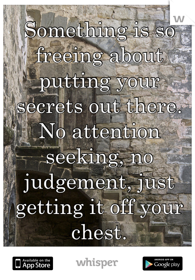 Something is so freeing about putting your secrets out there. No attention seeking, no judgement, just getting it off your chest.