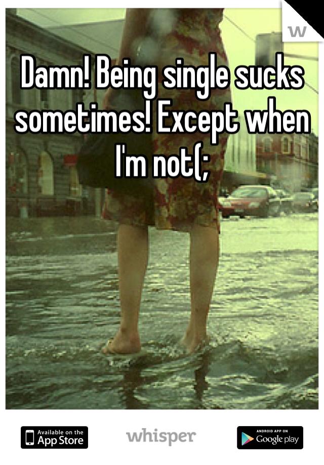 Damn! Being single sucks sometimes! Except when I'm not(;