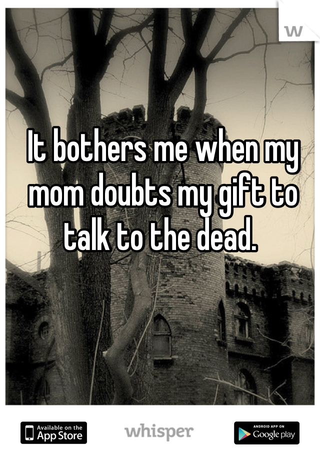 It bothers me when my mom doubts my gift to talk to the dead.