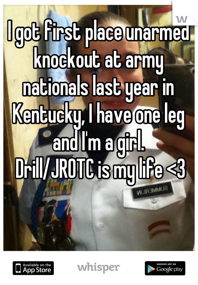 I got first place unarmed knockout at army nationals last year in Kentucky, I have one leg and I'm a girl.  Drill/JROTC is my life <3