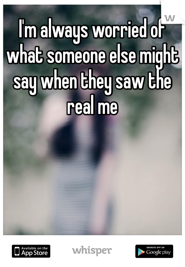 I'm always worried of what someone else might say when they saw the real me