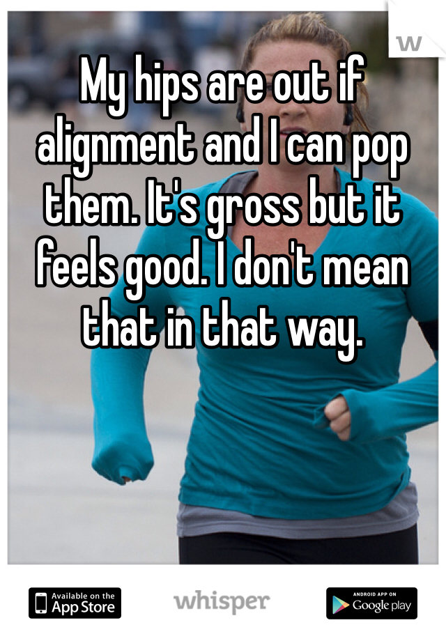 My hips are out if alignment and I can pop them. It's gross but it feels good. I don't mean that in that way.