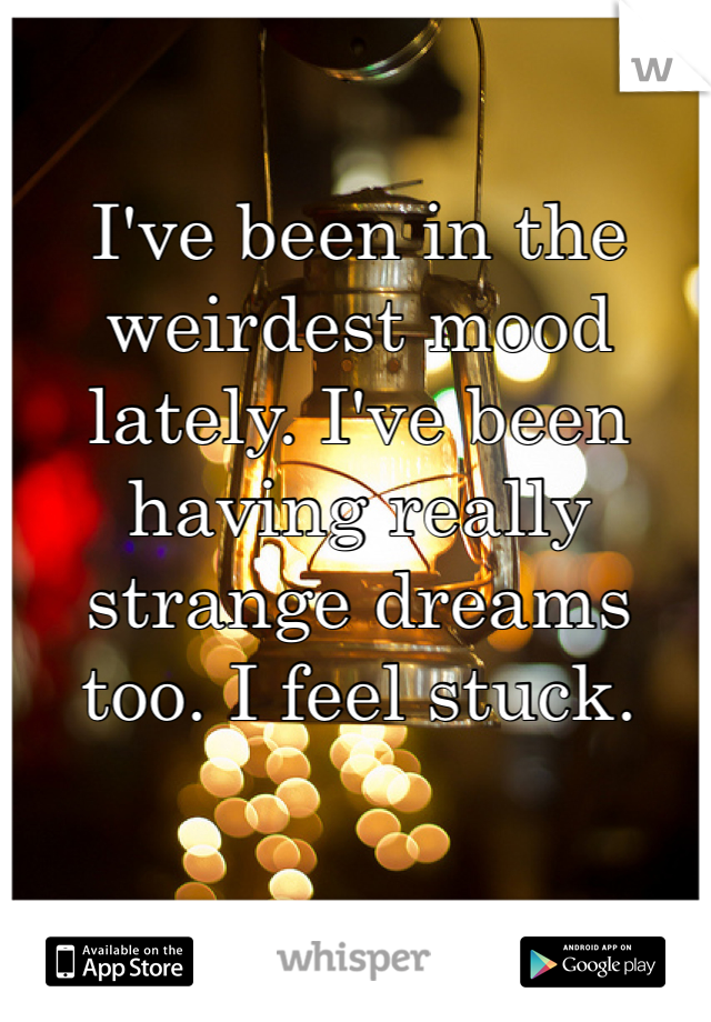 I've been in the weirdest mood lately. I've been having really strange dreams too. I feel stuck.