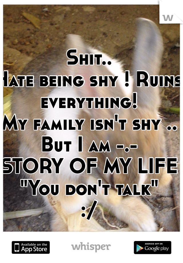 "Shit.. Hate being shy ! Ruins everything!  My family isn't shy .. But I am -.- STORY OF MY LIFE  ""You don't talk""  :/"