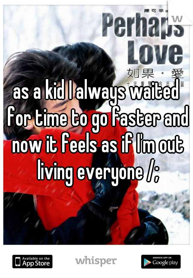 as a kid I always waited for time to go faster and now it feels as if I'm out living everyone /;