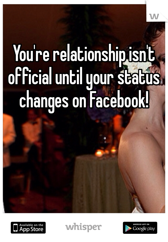 You're relationship isn't official until your status changes on Facebook!
