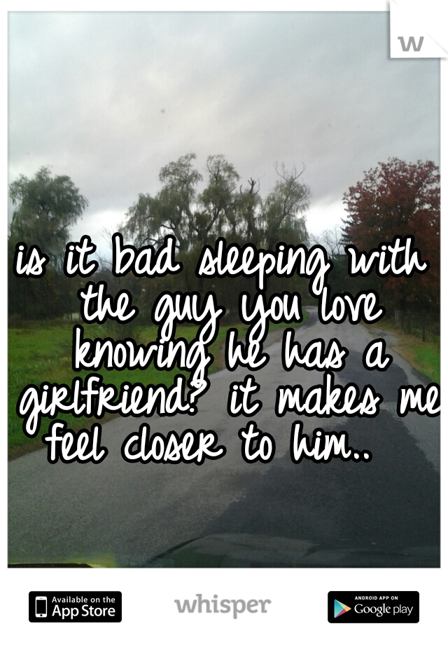 is it bad sleeping with the guy you love knowing he has a girlfriend? it makes me feel closer to him..