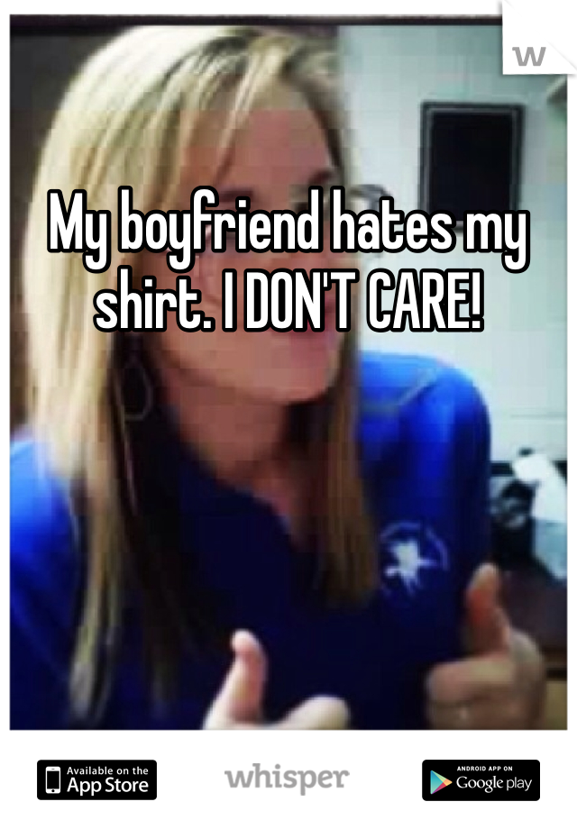 My boyfriend hates my shirt. I DON'T CARE!