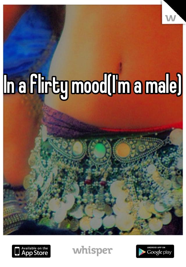 In a flirty mood(I'm a male)