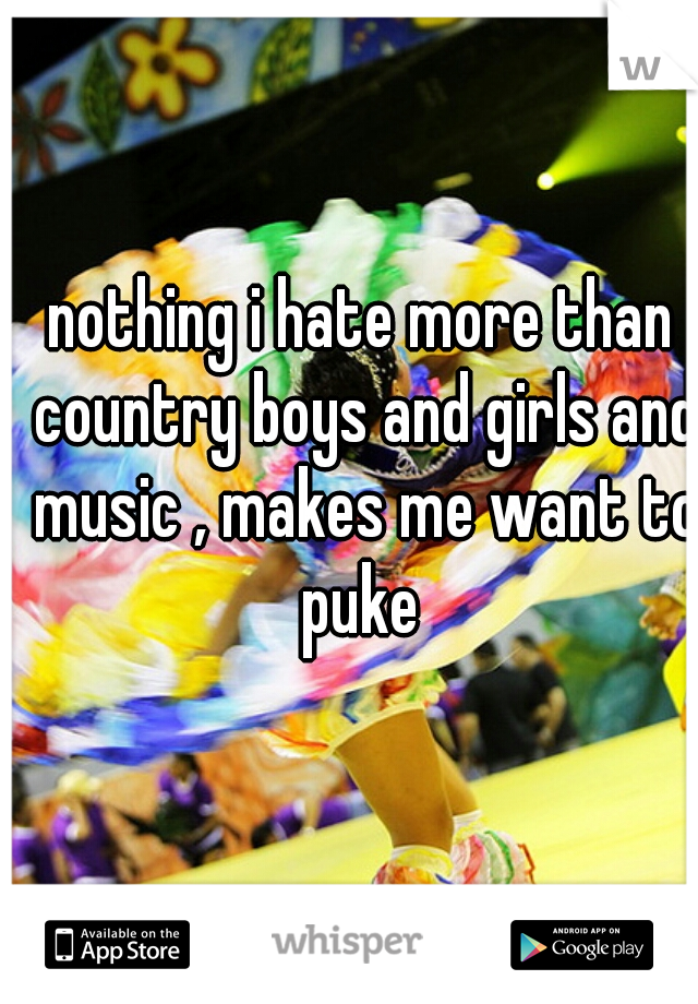 nothing i hate more than country boys and girls and music , makes me want to puke