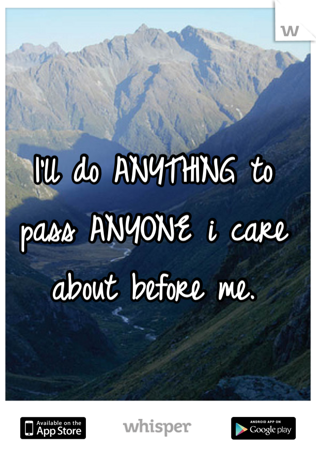 I'll do ANYTHING to pass ANYONE i care about before me.
