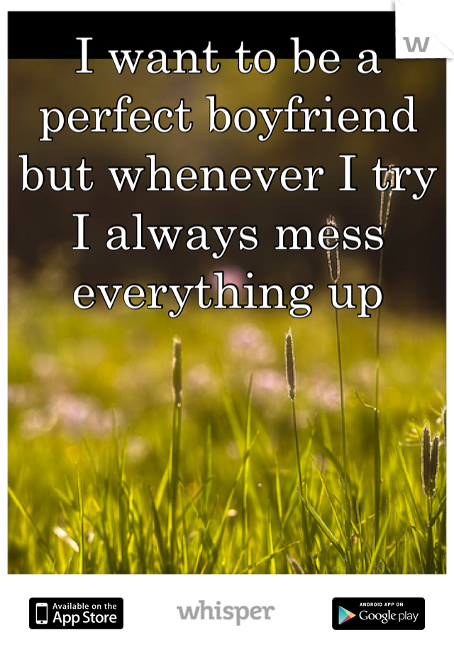 I want to be a perfect boyfriend but whenever I try I always mess everything up