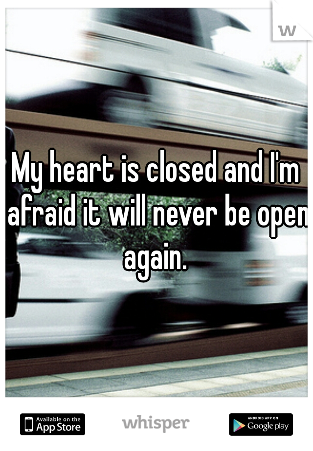 My heart is closed and I'm afraid it will never be open again.