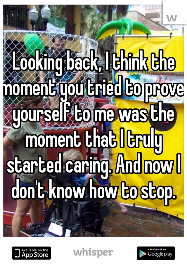 Looking back, I think the moment you tried to prove yourself to me was the moment that I truly started caring. And now I don't know how to stop.