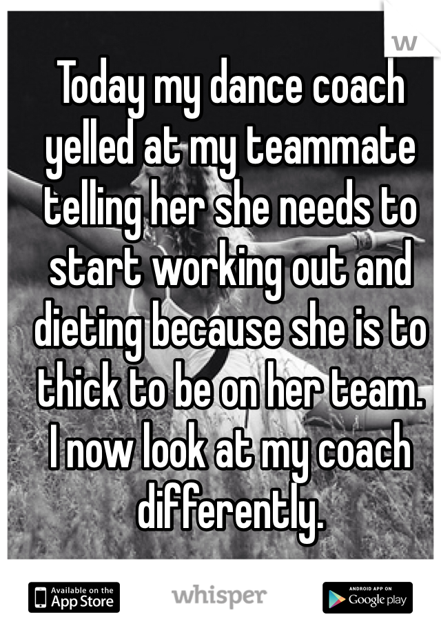 Today my dance coach yelled at my teammate telling her she needs to start working out and dieting because she is to thick to be on her team.  I now look at my coach differently.