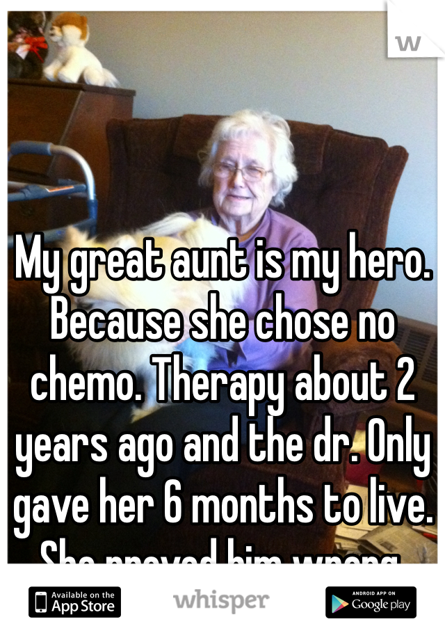 My great aunt is my hero. Because she chose no chemo. Therapy about 2 years ago and the dr. Only gave her 6 months to live. She proved him wrong.