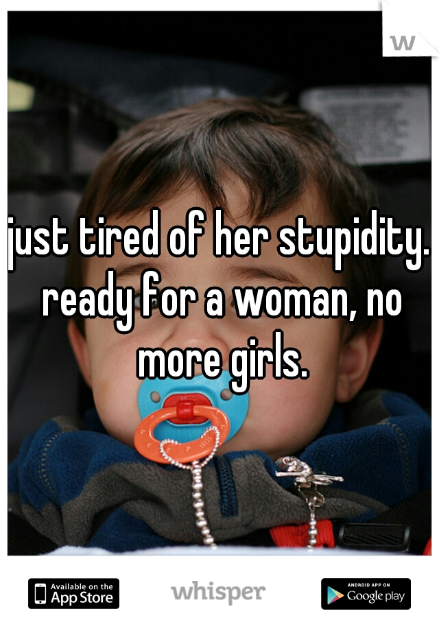 just tired of her stupidity. ready for a woman, no more girls.