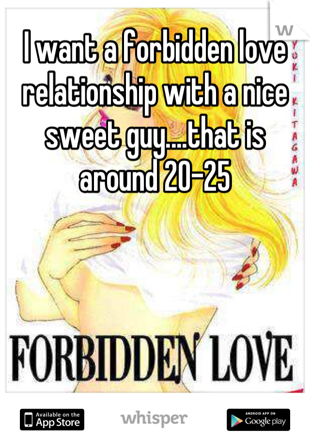 I want a forbidden love relationship with a nice sweet guy....that is around 20-25