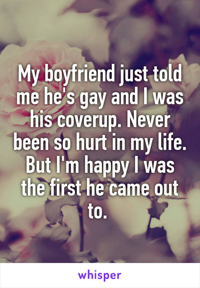 My boyfriend just told me he's gay and I was his coverup. Never been so hurt in my life. But I'm happy I was the first he came out to.