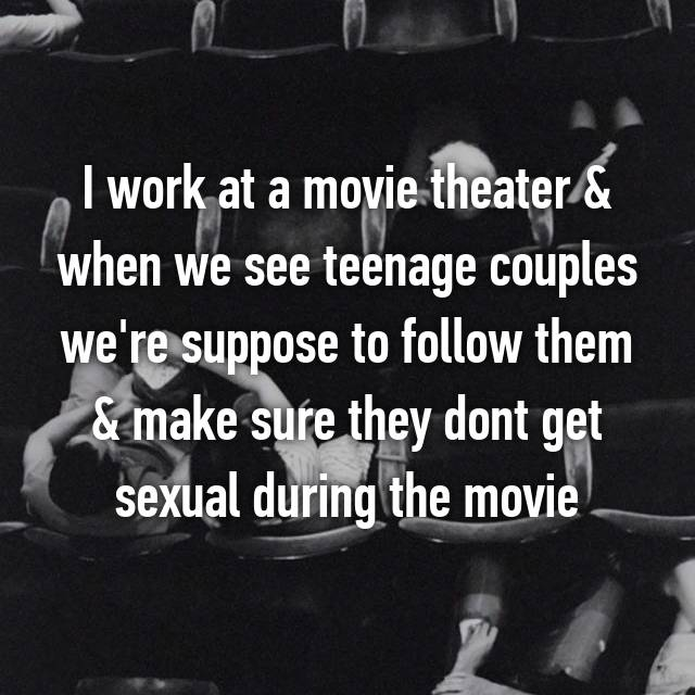 I work at a movie theater & when we see teenage couples we're suppose to follow them & make sure they dont get sexual during the movie