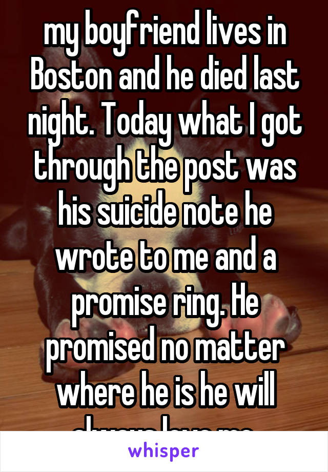 my boyfriend lives in Boston and he died last night. Today what I got through the post was his suicide note he wrote to me and a promise ring. He promised no matter where he is he will always love me.