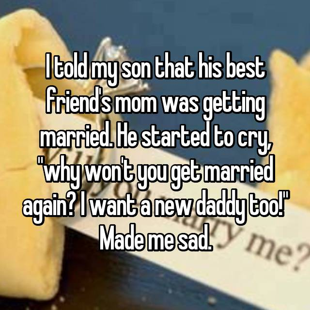 "I told my son that his best friend's mom was getting married. He started to cry, ""why won't you get married again? I want a new daddy too!"" Made me sad."