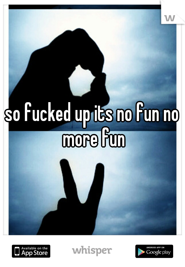 so fucked up its no fun no more fun
