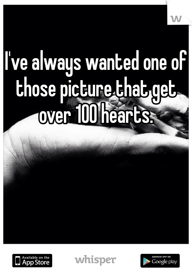I've always wanted one of those picture that get over 100 hearts.