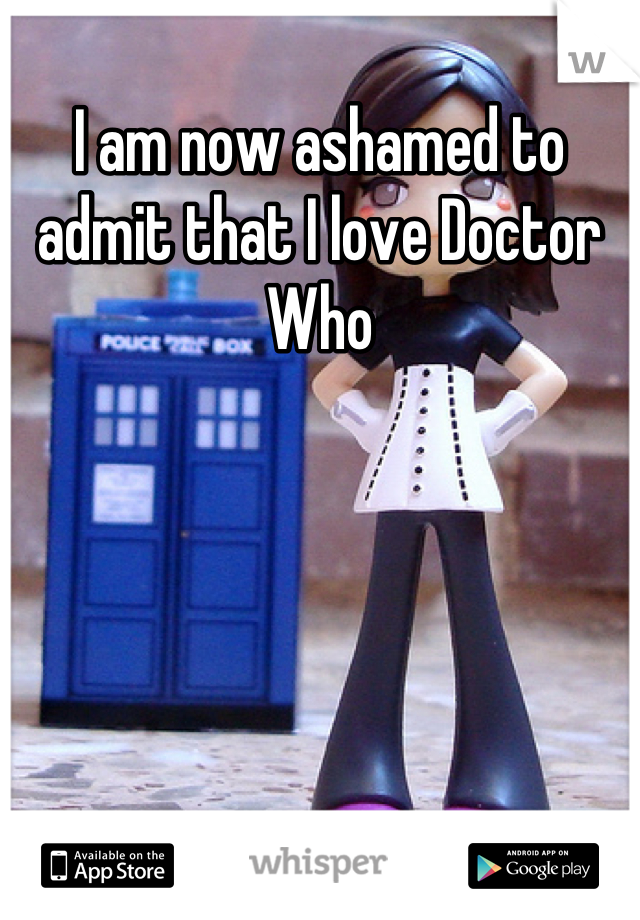 I am now ashamed to admit that I love Doctor Who