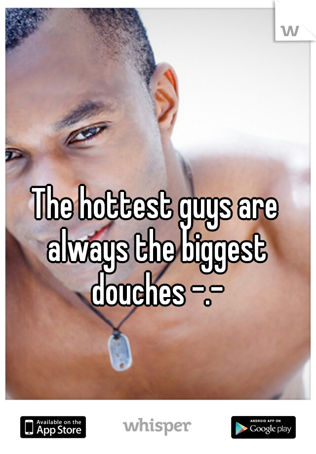 The hottest guys are always the biggest douches -.-