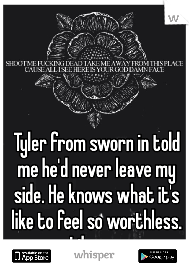Tyler from sworn in told me he'd never leave my side. He knows what it's like to feel so worthless. Like me.