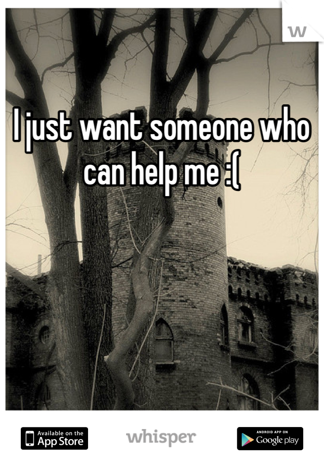 I just want someone who can help me :(