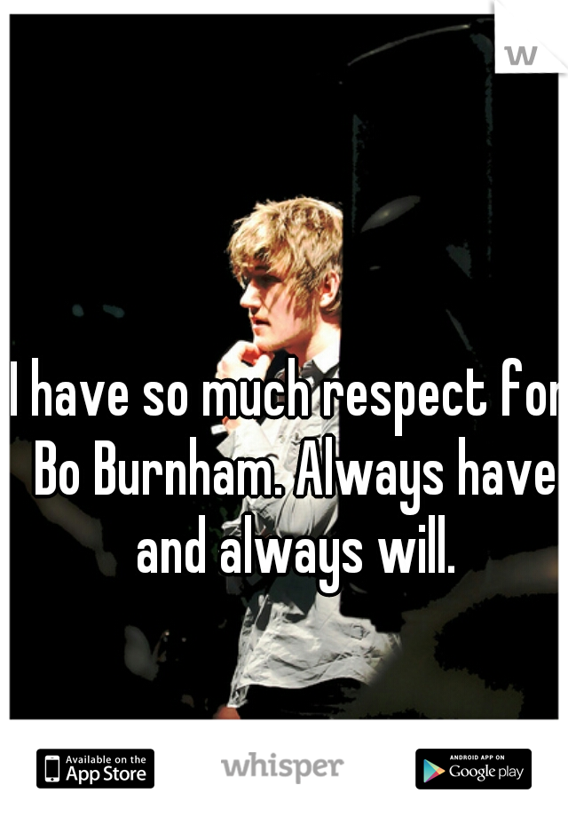 I have so much respect for Bo Burnham. Always have and always will.