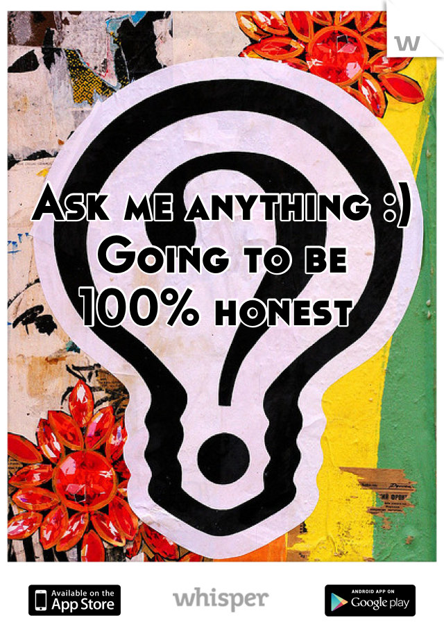 Ask me anything :) Going to be 100% honest